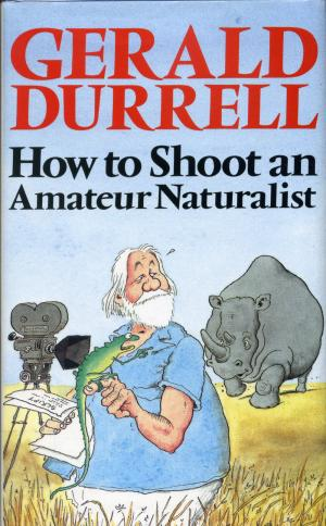 <strong>How to Shoot an Amateur Naturalist</strong>, Gerald Durrell, Collins, London, 1984